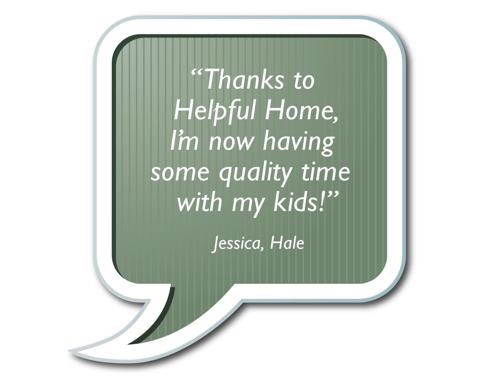 "Speach bubble ""Thanks to helpful home I'm now having some quality time with my kids!"""
